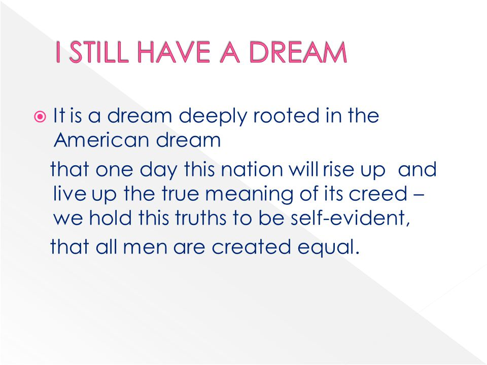  It is a dream deeply rooted in the American dream that one day this nation will rise up and live up the true meaning of its creed – we hold this truths to be self-evident, that all men are created equal.