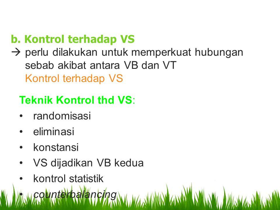 b. Kontrol terhadap VS  perlu dilakukan untuk memperkuat hubungan sebab akibat antara VB dan VT Kontrol terhadap VS Teknik Kontrol thd VS: randomisas