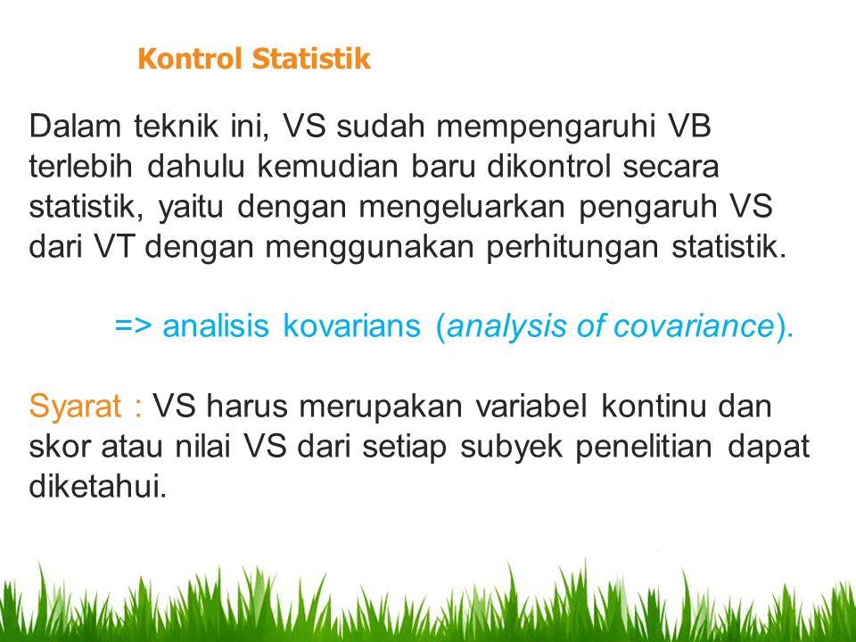 Dalam teknik ini, VS sudah mempengaruhi VB terlebih dahulu kemudian baru dikontrol secara statistik, yaitu dengan mengeluarkan pengaruh VS dari VT dengan menggunakan perhitungan statistik.