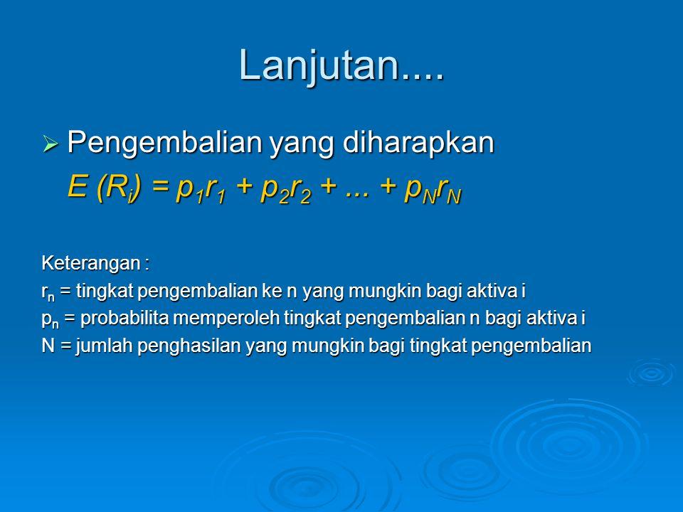 Lanjutan....  Pengembalian yang diharapkan E (R i ) = p 1 r 1 + p 2 r 2 +... + p N r N Keterangan : r n = tingkat pengembalian ke n yang mungkin bagi