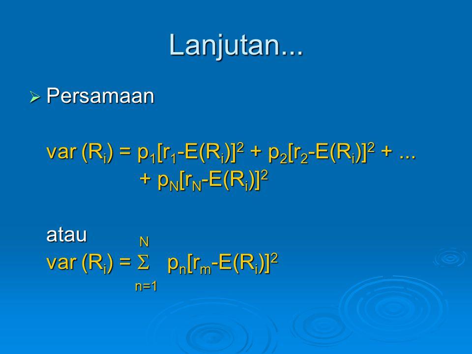 Lanjutan...  Persamaan var (R i ) = p 1 [r 1 -E(R i )] 2 + p 2 [r 2 -E(R i )] 2 +... + p N [r N -E(R i )] 2 + p N [r N -E(R i )] 2 atau N var (R i )