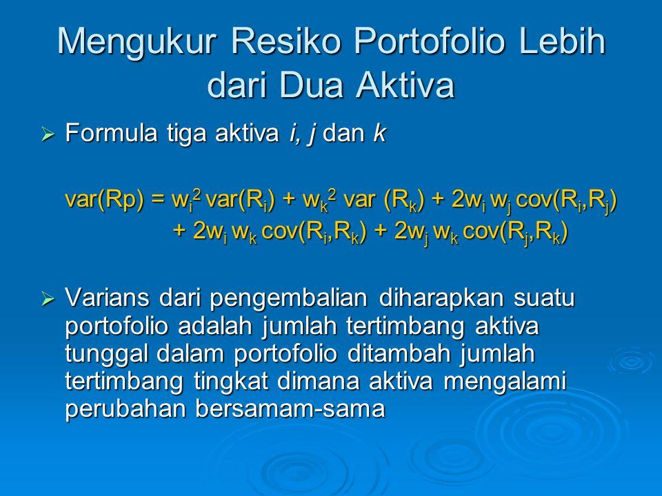 Mengukur Resiko Portofolio Lebih dari Dua Aktiva  Formula tiga aktiva i, j dan k var(Rp) = w i 2 var(R i ) + w k 2 var (R k ) + 2w i w j cov(R i,R j