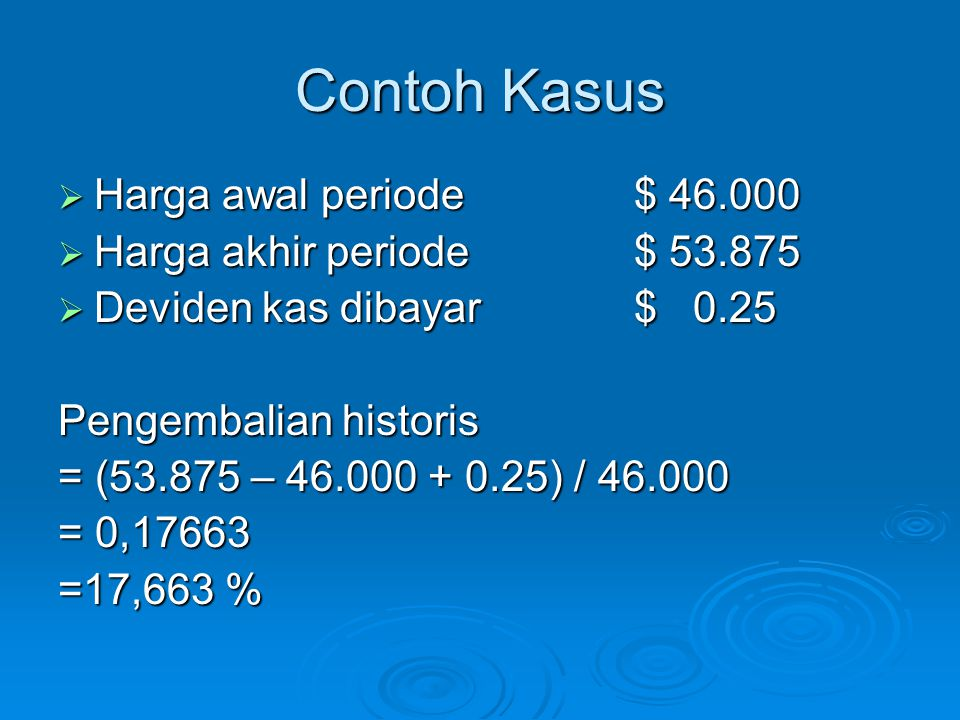 Contoh Kasus  Harga awal periode$ 46.000  Harga akhir periode$ 53.875  Deviden kas dibayar$ 0.25 Pengembalian historis = (53.875 – 46.000 + 0.25) /