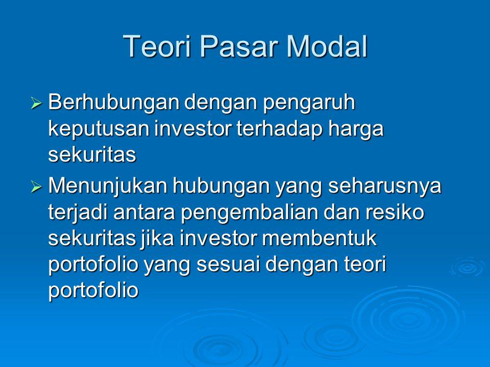 Teori Pasar Modal  Berhubungan dengan pengaruh keputusan investor terhadap harga sekuritas  Menunjukan hubungan yang seharusnya terjadi antara penge