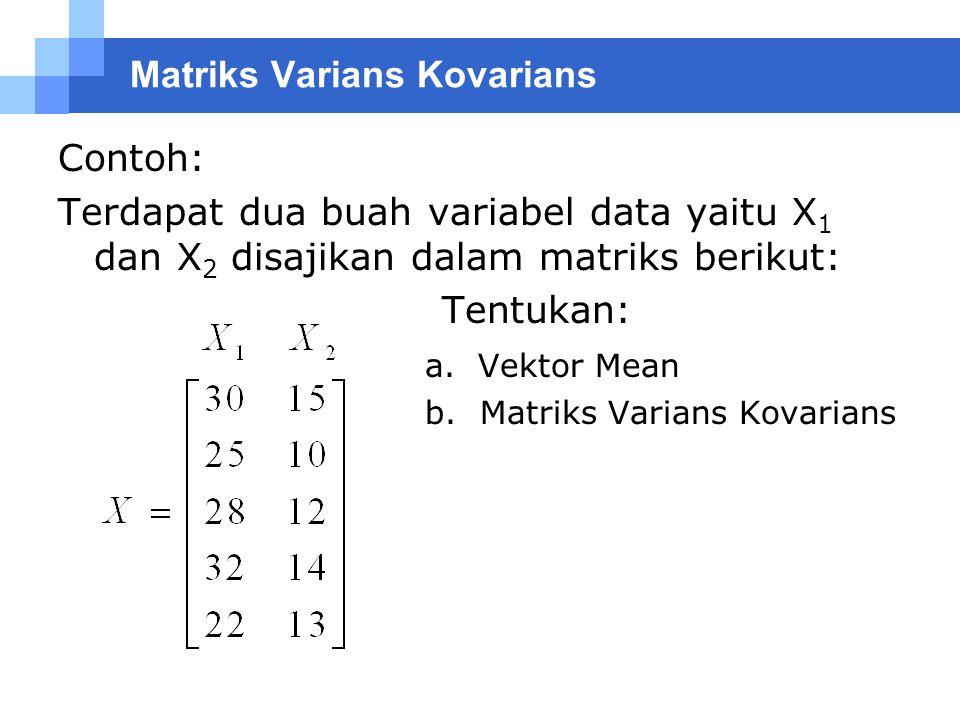 Contoh: Terdapat dua buah variabel data yaitu X 1 dan X 2 disajikan dalam matriks berikut: Tentukan: a. Vektor Mean b. Matriks Varians Kovarians