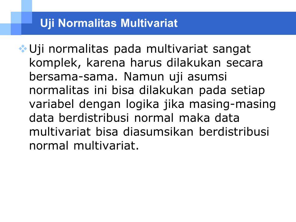 Uji Normalitas Multivariat  Uji normalitas pada multivariat sangat komplek, karena harus dilakukan secara bersama-sama. Namun uji asumsi normalitas i