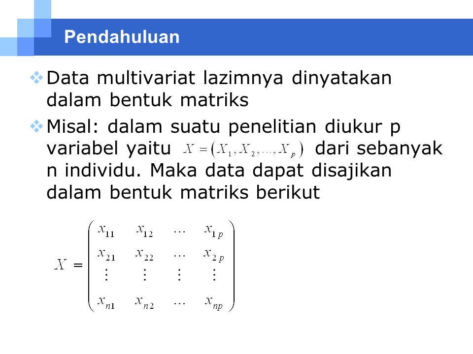Pendahuluan  Data multivariat lazimnya dinyatakan dalam bentuk matriks  Misal: dalam suatu penelitian diukur p variabel yaitu dari sebanyak n indivi
