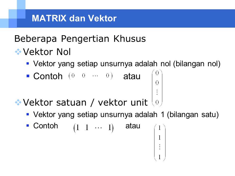 MATRIX dan Vektor Beberapa Pengertian Khusus  Vektor Nol  Vektor yang setiap unsurnya adalah nol (bilangan nol)  Contoh atau  Vektor satuan / vekt