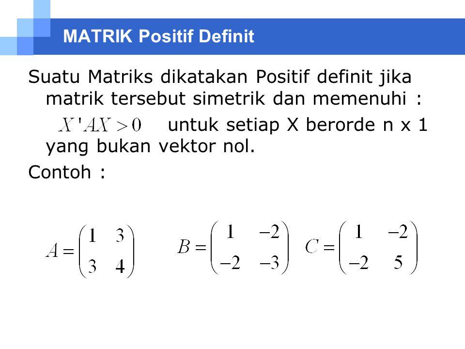 MATRIK Positif Definit Suatu Matriks dikatakan Positif definit jika matrik tersebut simetrik dan memenuhi : untuk setiap X berorde n x 1 yang bukan ve