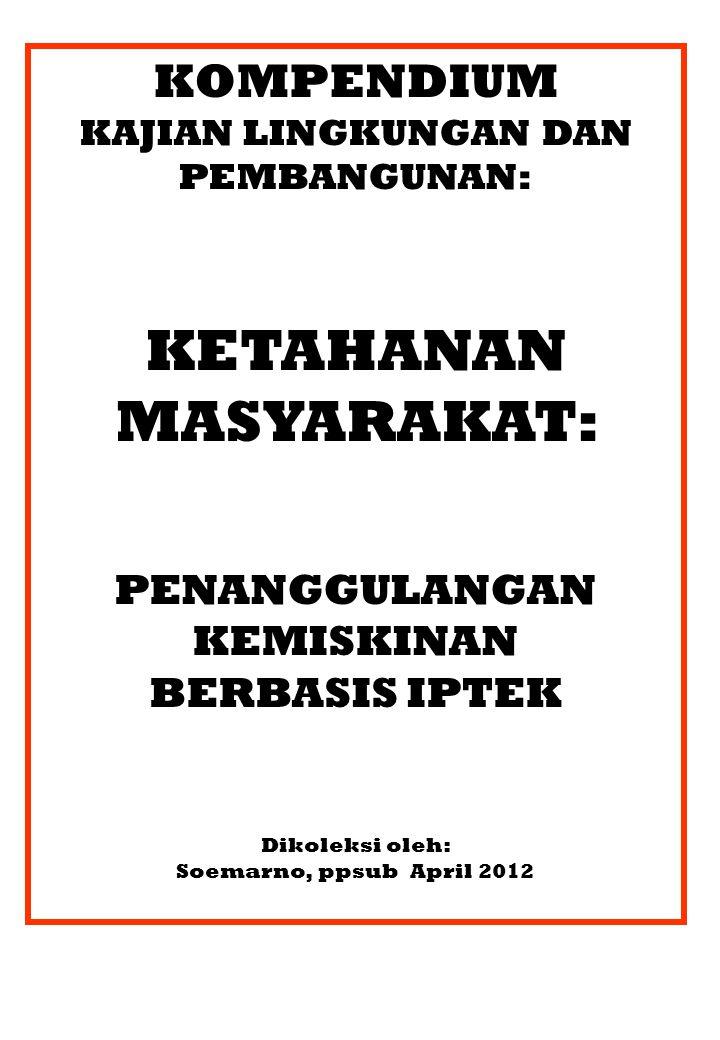 KOMPENDIUM KAJIAN LINGKUNGAN DAN PEMBANGUNAN: KETAHANAN MASYARAKAT: PENANGGULANGAN KEMISKINAN BERBASIS IPTEK Dikoleksi oleh: Soemarno, ppsub April 2012