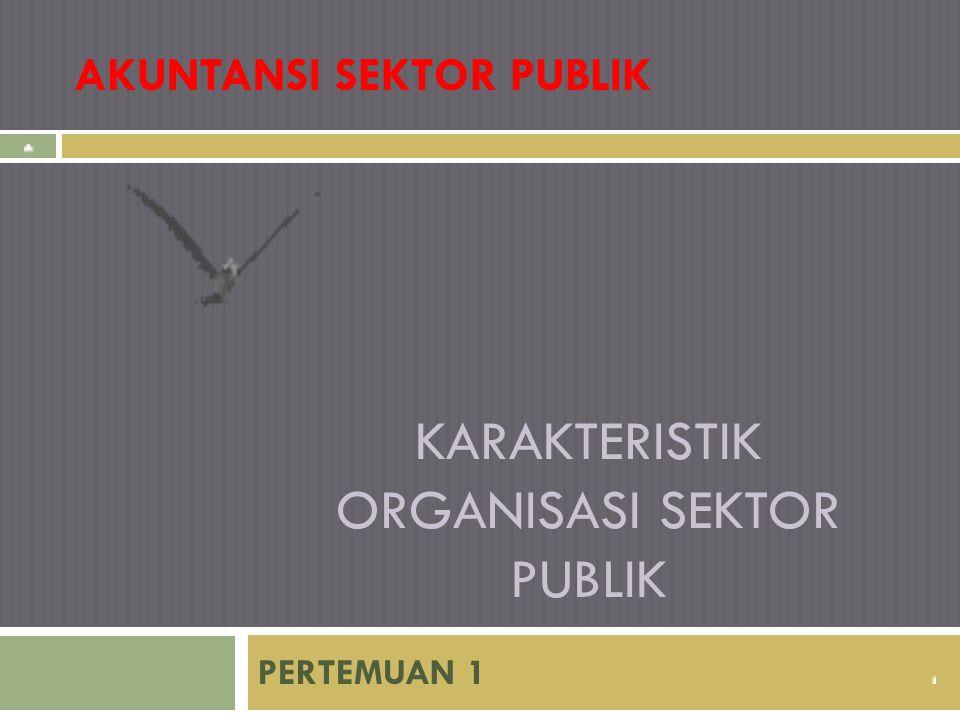 KARAKTERISTIK ORGANISASI SEKTOR PUBLIK PERTEMUAN 1 AKUNTANSI SEKTOR PUBLIK
