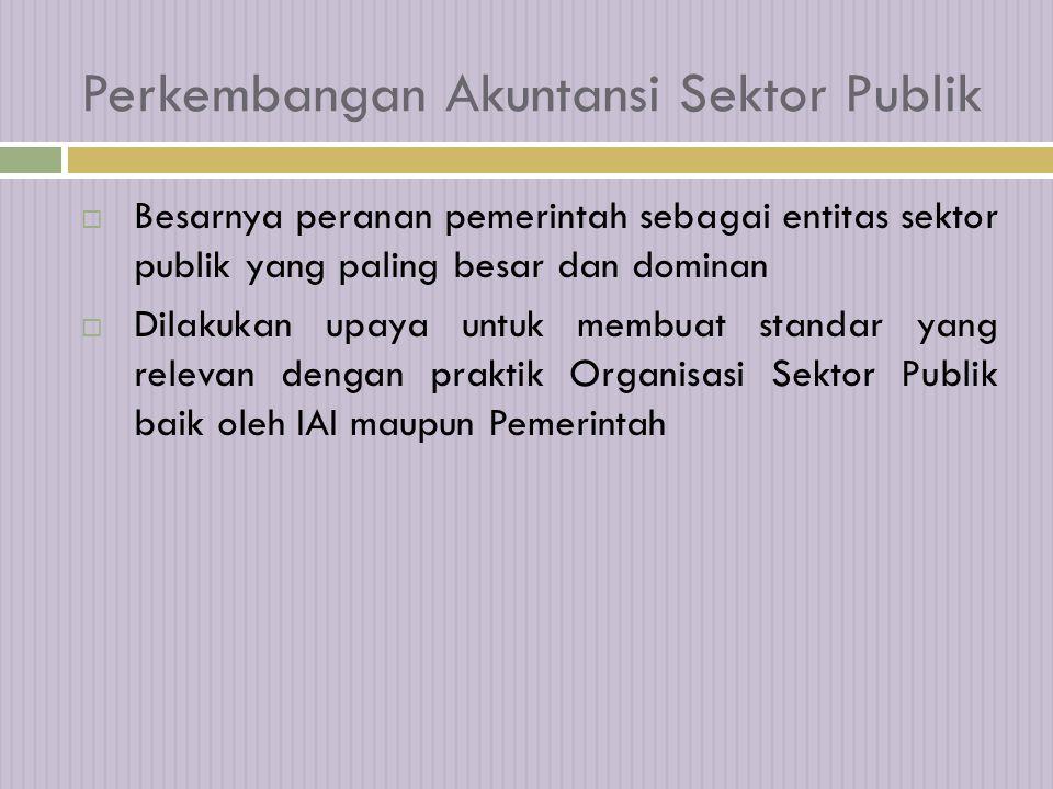 Perkembangan Akuntansi Sektor Publik  Besarnya peranan pemerintah sebagai entitas sektor publik yang paling besar dan dominan  Dilakukan upaya untuk membuat standar yang relevan dengan praktik Organisasi Sektor Publik baik oleh IAI maupun Pemerintah