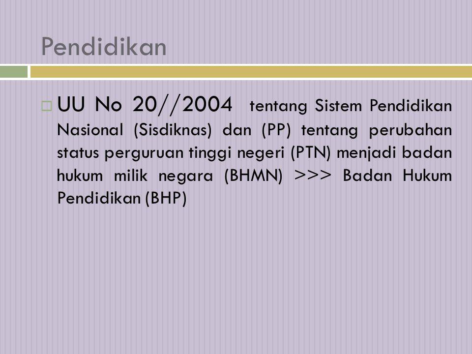 Pendidikan  UU No 20//2004 tentang Sistem Pendidikan Nasional (Sisdiknas) dan (PP) tentang perubahan status perguruan tinggi negeri (PTN) menjadi badan hukum milik negara (BHMN) >>> Badan Hukum Pendidikan (BHP)