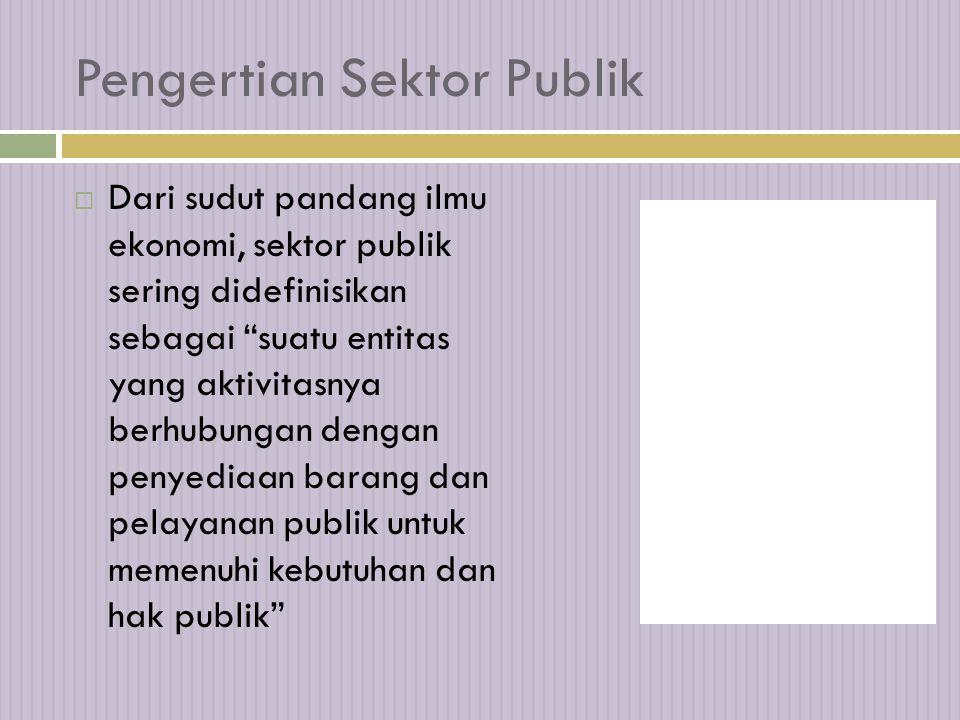 Pengertian Sektor Publik  Dari sudut pandang ilmu ekonomi, sektor publik sering didefinisikan sebagai suatu entitas yang aktivitasnya berhubungan dengan penyediaan barang dan pelayanan publik untuk memenuhi kebutuhan dan hak publik