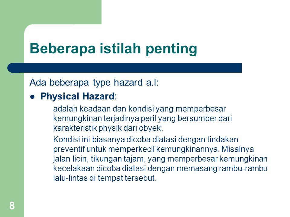 8 Beberapa istilah penting Ada beberapa type hazard a.l: Physical Hazard: adalah keadaan dan kondisi yang memperbesar kemungkinan terjadinya peril yang bersumber dari karakteristik physik dari obyek.