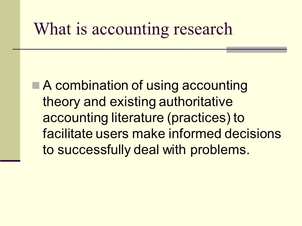 What is accounting research A combination of using accounting theory and existing authoritative accounting literature (practices) to facilitate users