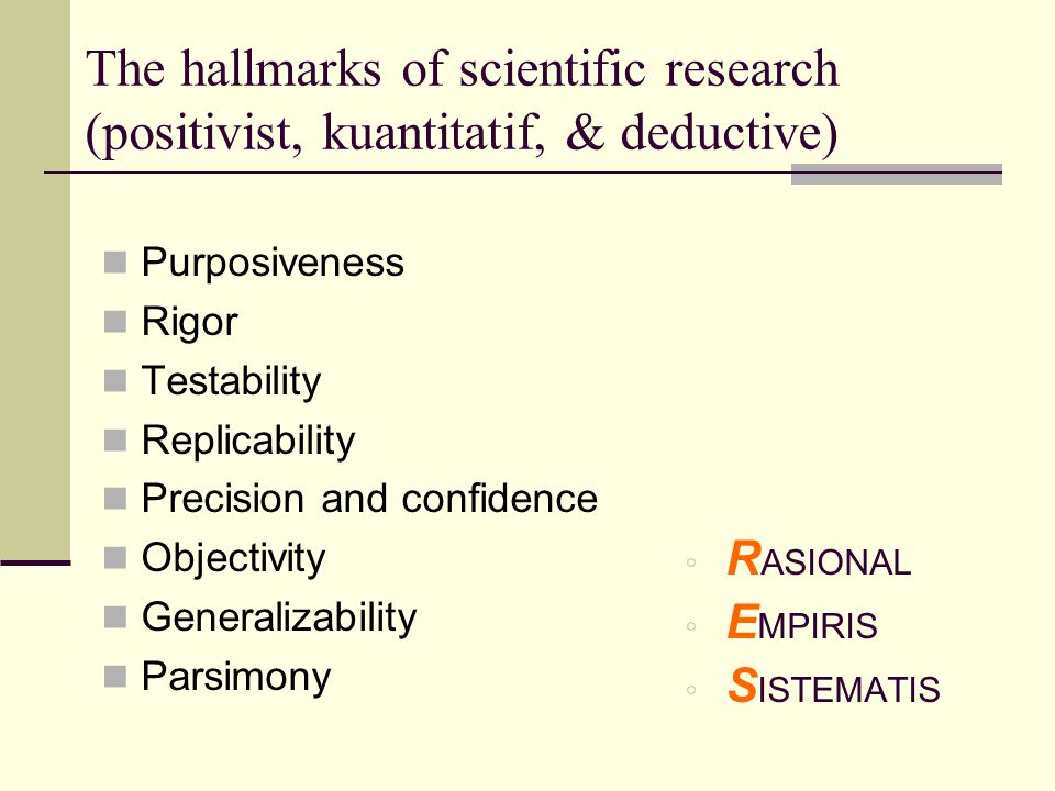The hallmarks of scientific research (positivist, kuantitatif, & deductive) Purposiveness Rigor Testability Replicability Precision and confidence Obj