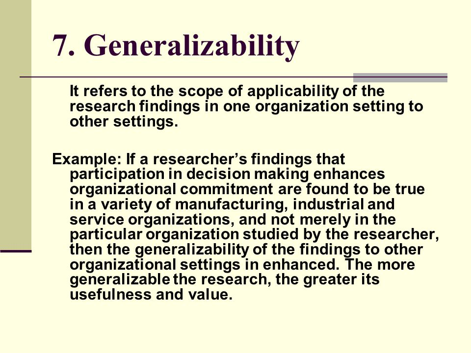 7. Generalizability It refers to the scope of applicability of the research findings in one organization setting to other settings. Example: If a rese