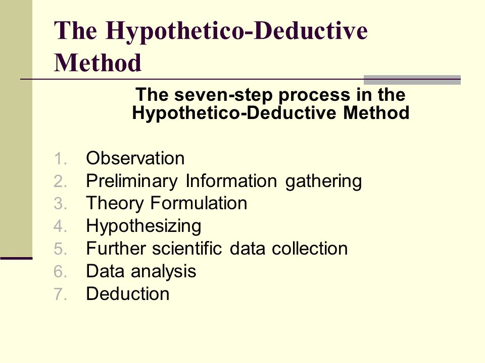 The seven-step process in the Hypothetico-Deductive Method 1. Observation 2. Preliminary Information gathering 3. Theory Formulation 4. Hypothesizing