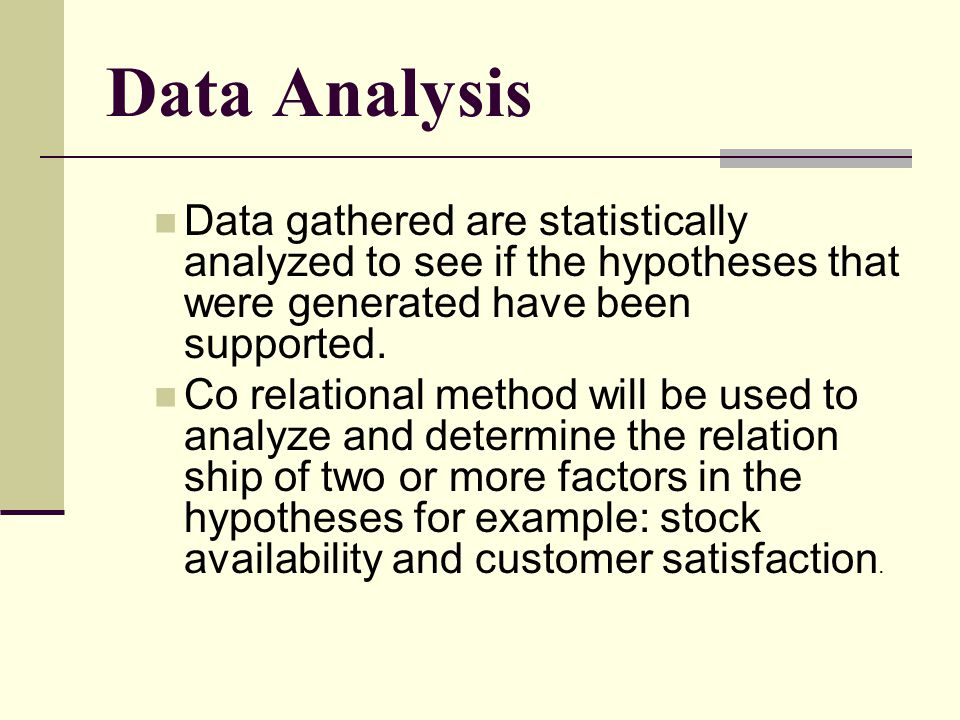Data Analysis Data gathered are statistically analyzed to see if the hypotheses that were generated have been supported. Co relational method will be