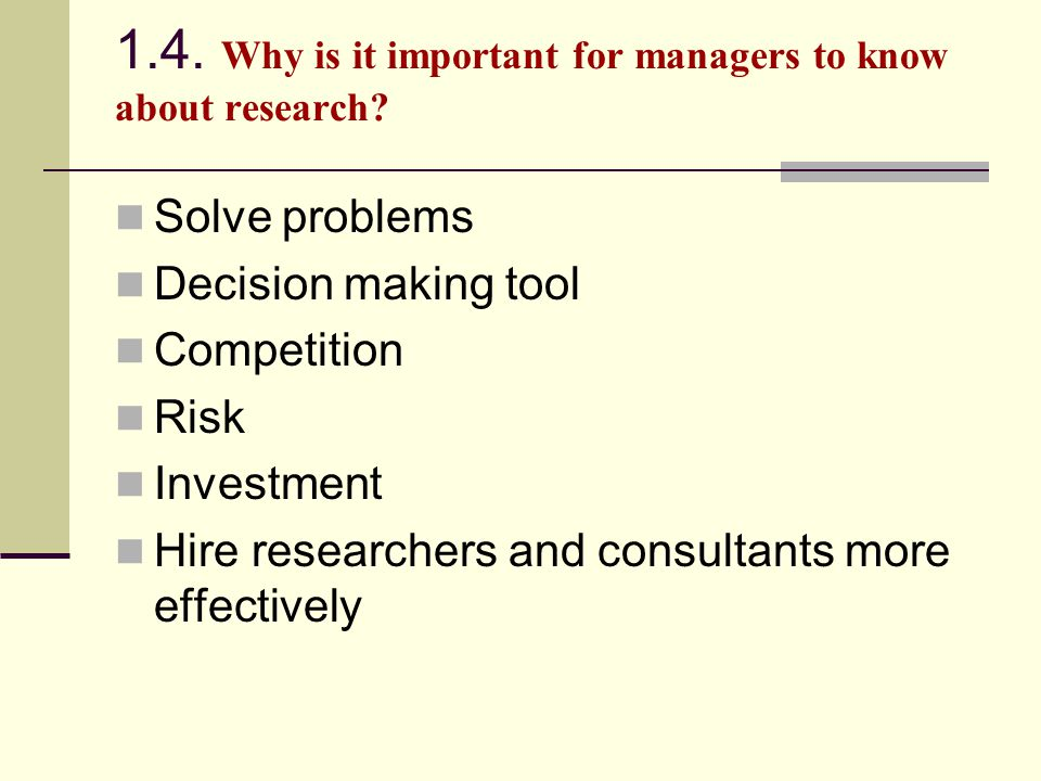 1.4. Why is it important for managers to know about research? Solve problems Decision making tool Competition Risk Investment Hire researchers and con