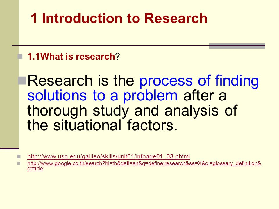1.1What is research? Research is the process of finding solutions to a problem after a thorough study and analysis of the situational factors. http://