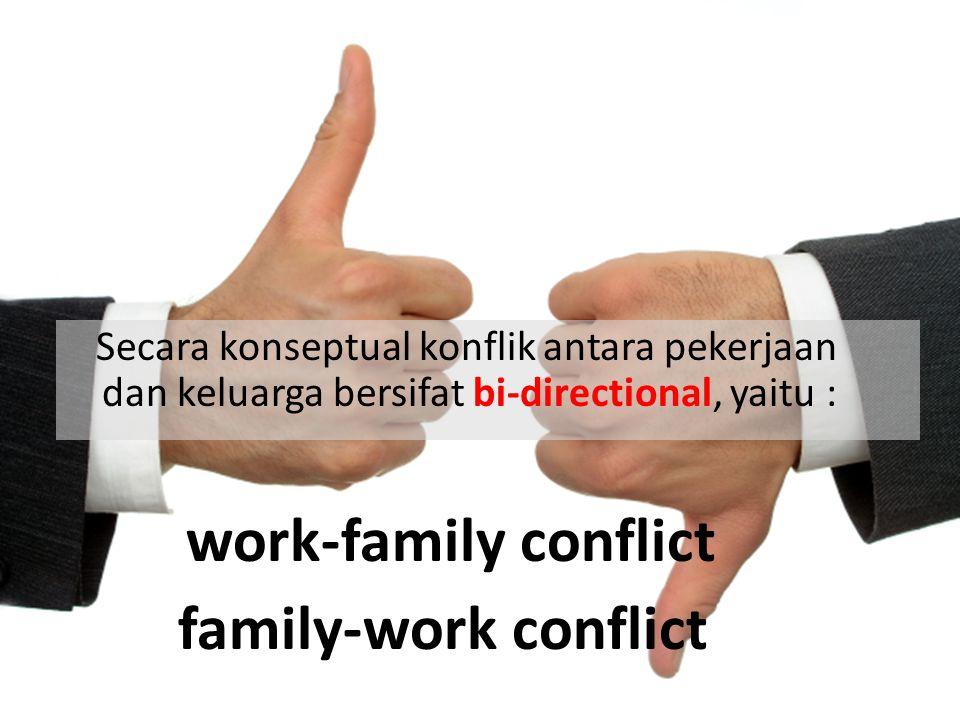 Secara konseptual konflik antara pekerjaan dan keluarga bersifat bi-directional, yaitu : work-family conflict family-work conflict