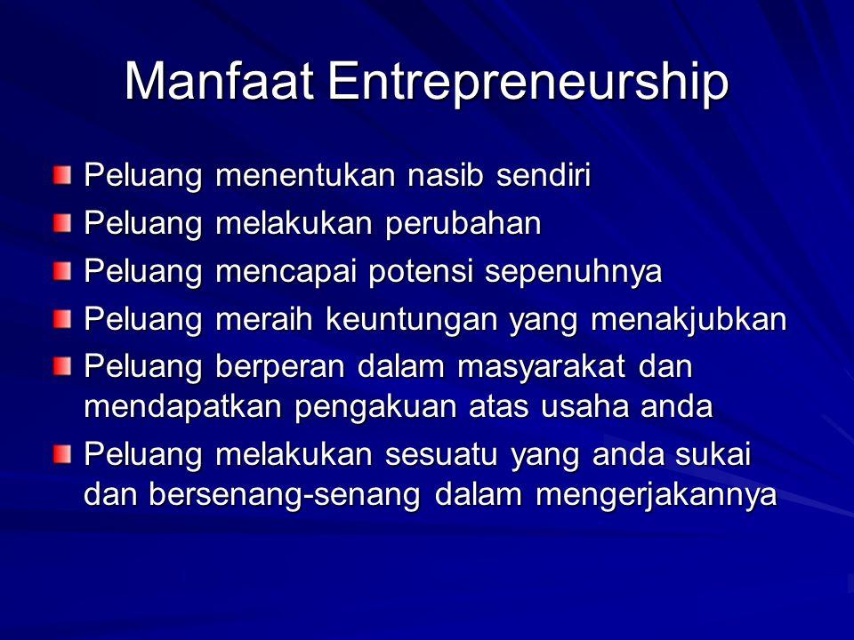 Manfaat Entrepreneurship Peluang menentukan nasib sendiri Peluang melakukan perubahan Peluang mencapai potensi sepenuhnya Peluang meraih keuntungan yang menakjubkan Peluang berperan dalam masyarakat dan mendapatkan pengakuan atas usaha anda Peluang melakukan sesuatu yang anda sukai dan bersenang-senang dalam mengerjakannya