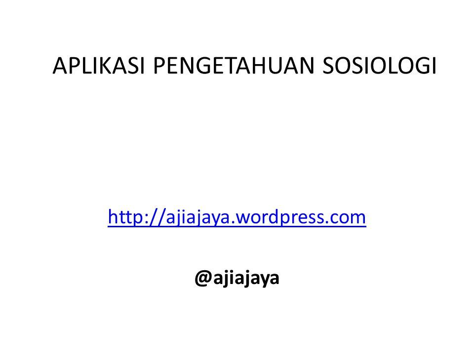 APLIKASI PENGETAHUAN SOSIOLOGI http://ajiajaya.wordpress.com @ajiajaya