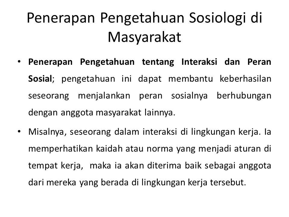 Penerapan Pengetahuan Sosiologi di Masyarakat Penerapan Pengetahuan tentang Proses Sosialisasi dan Pembentukan Kepribadian; membantu seseorang untuk memahami bagaimana ia harus bersosialisasi dalam masyarakat agar mempunyai kepribadian yang baik.