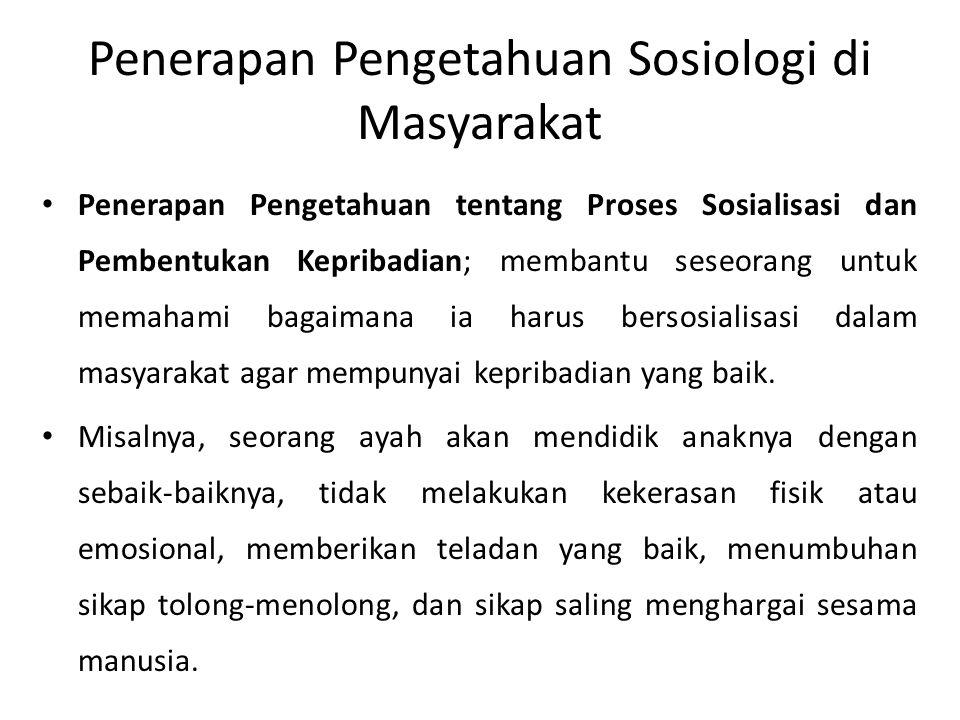 Penerapan Pengetahuan Sosiologi di Masyarakat Penerapan Pengetahuan tentang Proses Sosialisasi dan Pembentukan Kepribadian; hal ini akan memberikan pengetahuan tentang upaya pengendalian sosial agar terjadi keteraturan sosial kembali.