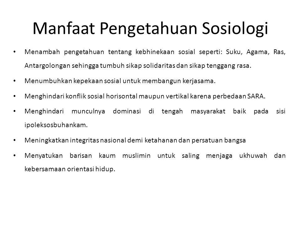 Manfaat Pengetahuan Sosiologi Menambah pengetahuan tentang kebhinekaan sosial seperti: Suku, Agama, Ras, Antargolongan sehingga tumbuh sikap solidaritas dan sikap tenggang rasa.