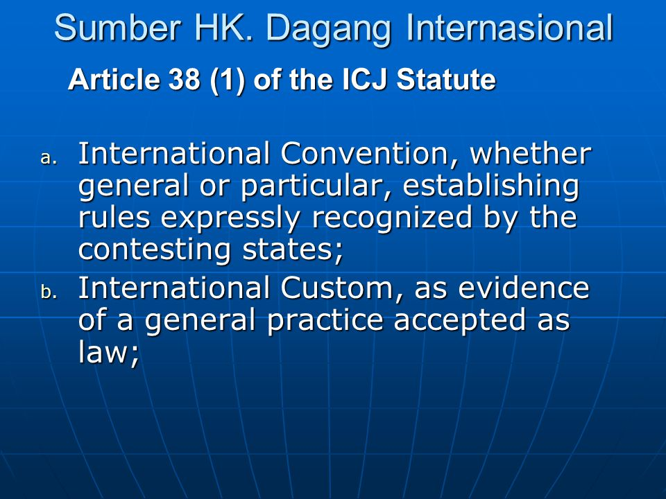 Sumber HK. Dagang Internasional Article 38 (1) of the ICJ Statute a. International Convention, whether general or particular, establishing rules expre