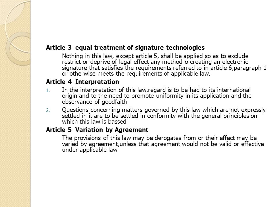 Article 3 equal treatment of signature technologies Nothing in this law, except article 5, shall be applied so as to exclude restrict or deprive of legal effect any method o creating an electronic signature that satisfies the requirements referred to in article 6,paragraph 1 or otherwise meets the requirements of applicable law.