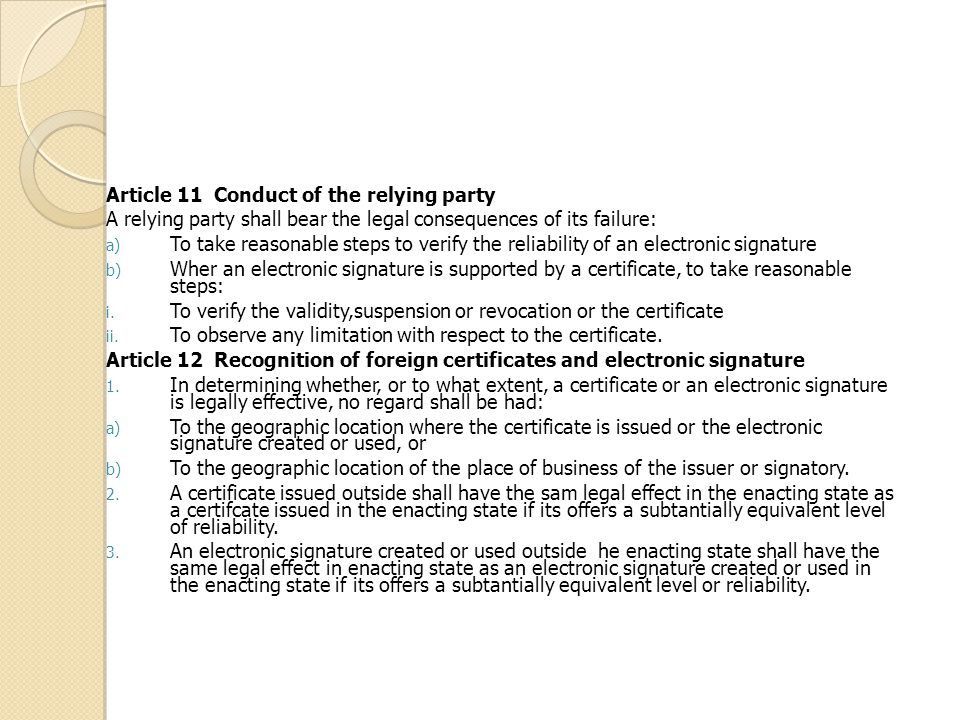 Article 11 Conduct of the relying party A relying party shall bear the legal consequences of its failure: a) To take reasonable steps to verify the reliability of an electronic signature b) Wher an electronic signature is supported by a certificate, to take reasonable steps: i.