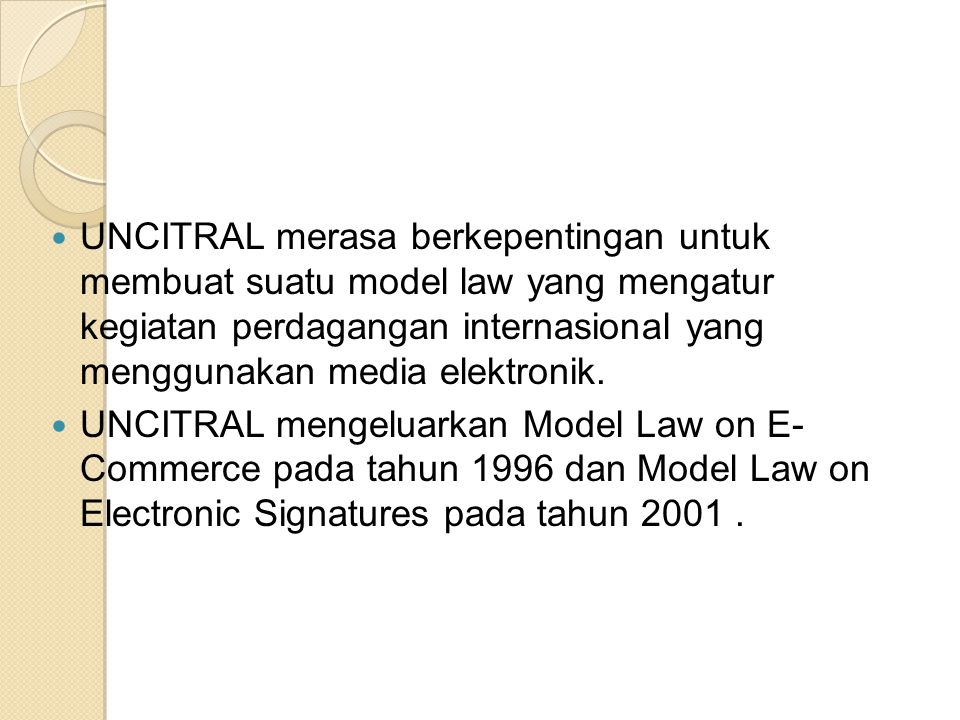Model Law on Electronic Signatures 2001 Pada pasal 2 model law mengatur tentang defenisi,antara lain: a) Electronic signatures adalah data dalam bentuk elektronik yang berkaitan atau secara logikal berhubungan dengan pesan data, yang dapat digunakan untuk mengidentifikasi si pemilik tanda tangan yang berkaitan dengan pesan data dan sebagai tanda persetujuan pemilik tanda tangan atas informasi yang terdapat di dalam pesan data tesebut.