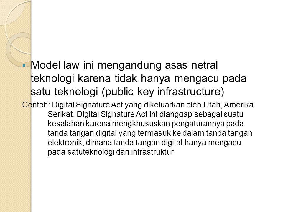 Model law ini mengandung asas netral teknologi karena tidak hanya mengacu pada satu teknologi (public key infrastructure) Contoh: Digital Signature Act yang dikeluarkan oleh Utah, Amerika Serikat.