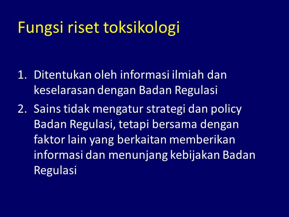 Fungsi riset toksikologi 1.Ditentukan oleh informasi ilmiah dan keselarasan dengan Badan Regulasi 2.Sains tidak mengatur strategi dan policy Badan Regulasi, tetapi bersama dengan faktor lain yang berkaitan memberikan informasi dan menunjang kebijakan Badan Regulasi