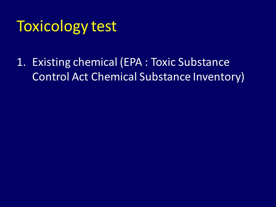 Toxicology test 1.Existing chemical (EPA : Toxic Substance Control Act Chemical Substance Inventory)