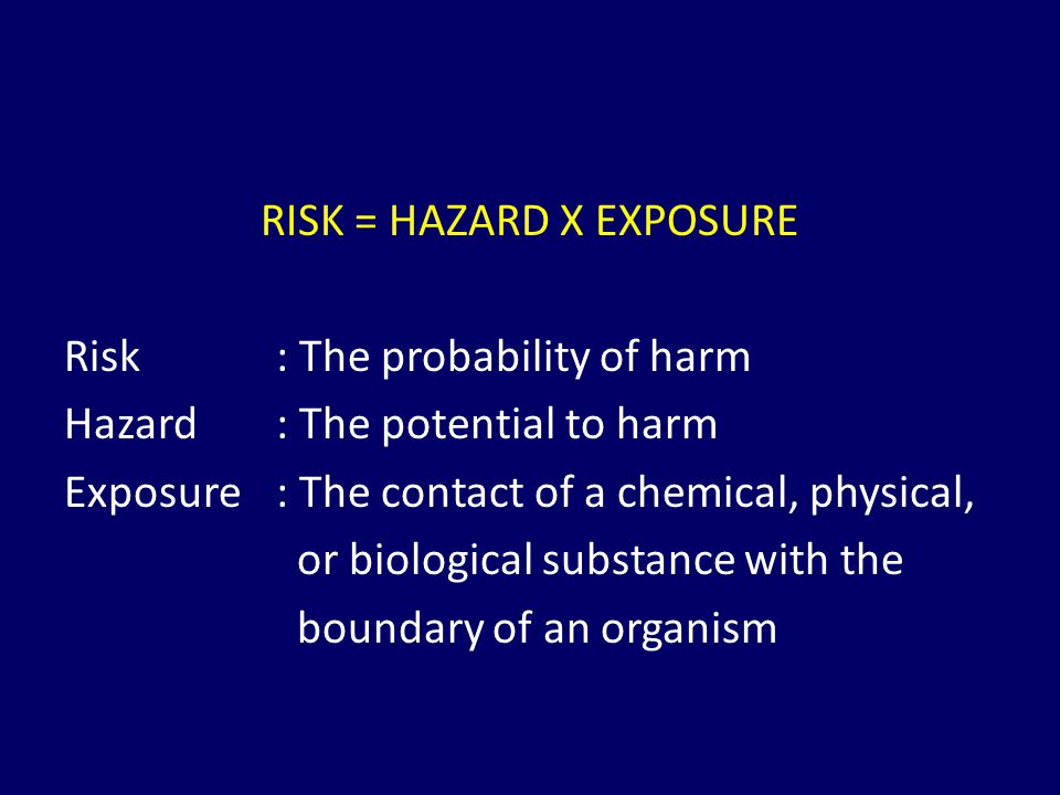 RISK = HAZARD X EXPOSURE Risk : The probability of harm Hazard : The potential to harm Exposure : The contact of a chemical, physical, or biological s