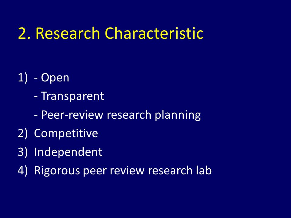 2. Research Characteristic 1)- Open - Transparent - Peer-review research planning 2) Competitive 3) Independent 4) Rigorous peer review research lab