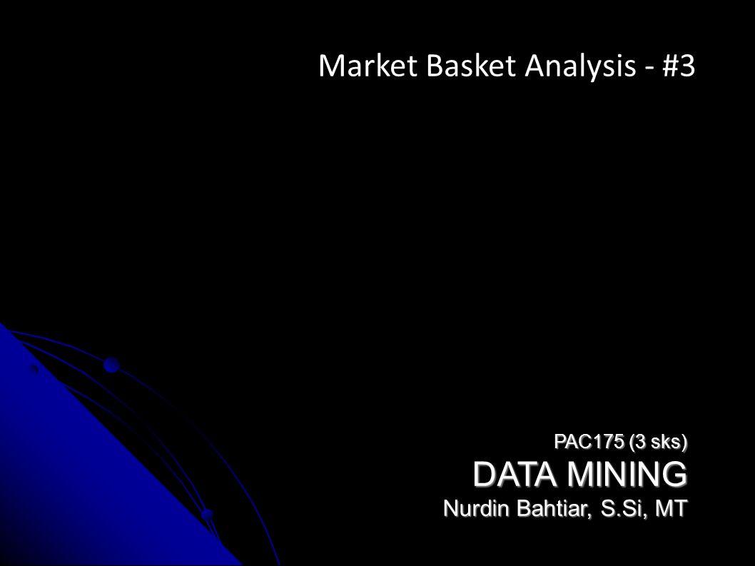 PAC175 (3 sks) DATA MINING Nurdin Bahtiar, S.Si, MT Market Basket Analysis - #3