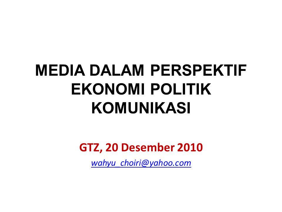 MEDIA DALAM PERSPEKTIF EKONOMI POLITIK KOMUNIKASI GTZ, 20 Desember 2010 wahyu_choiri@yahoo.com