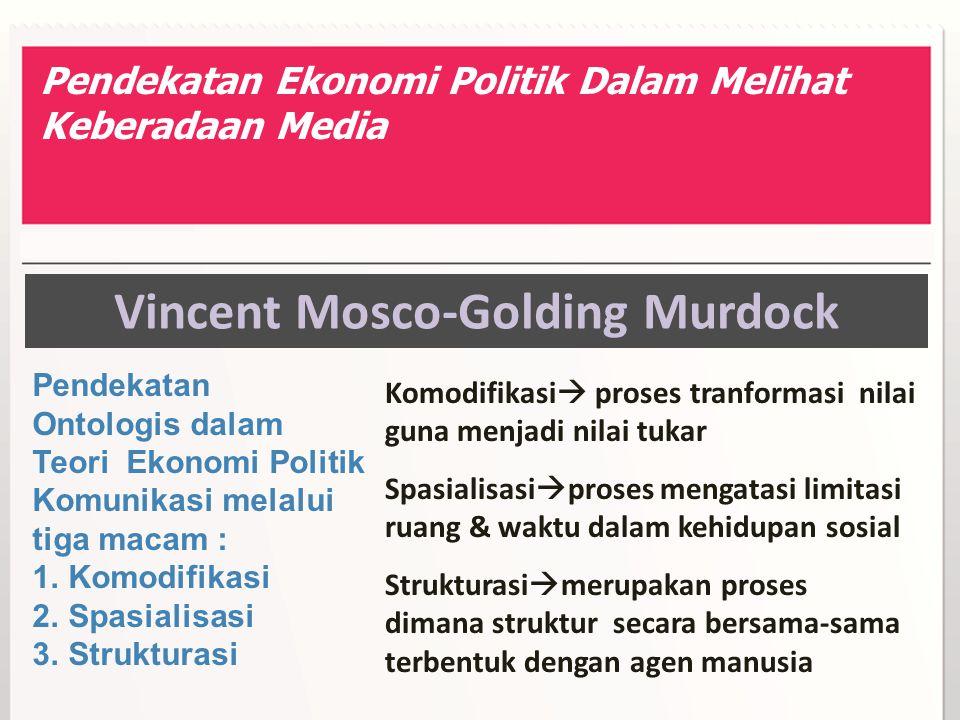 Vincent Mosco-Golding Murdock Pendekatan Ontologis dalam Teori Ekonomi Politik Komunikasi melalui tiga macam : 1.Komodifikasi 2.Spasialisasi 3.Struktu