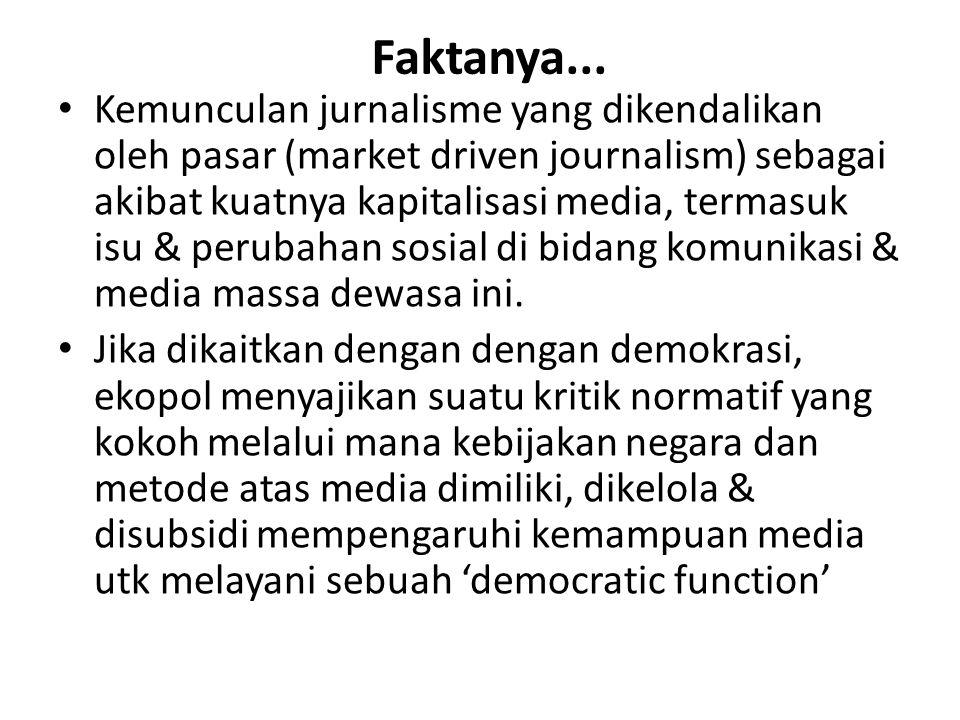 Faktanya... Kemunculan jurnalisme yang dikendalikan oleh pasar (market driven journalism) sebagai akibat kuatnya kapitalisasi media, termasuk isu & pe