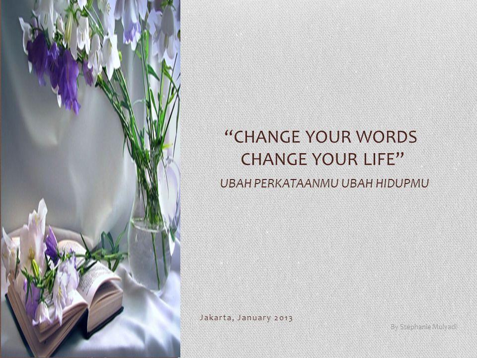 "Jakarta, January 2013 By Stephanie Mulyadi ""CHANGE YOUR WORDS CHANGE YOUR LIFE"" UBAH PERKATAANMU UBAH HIDUPMU"