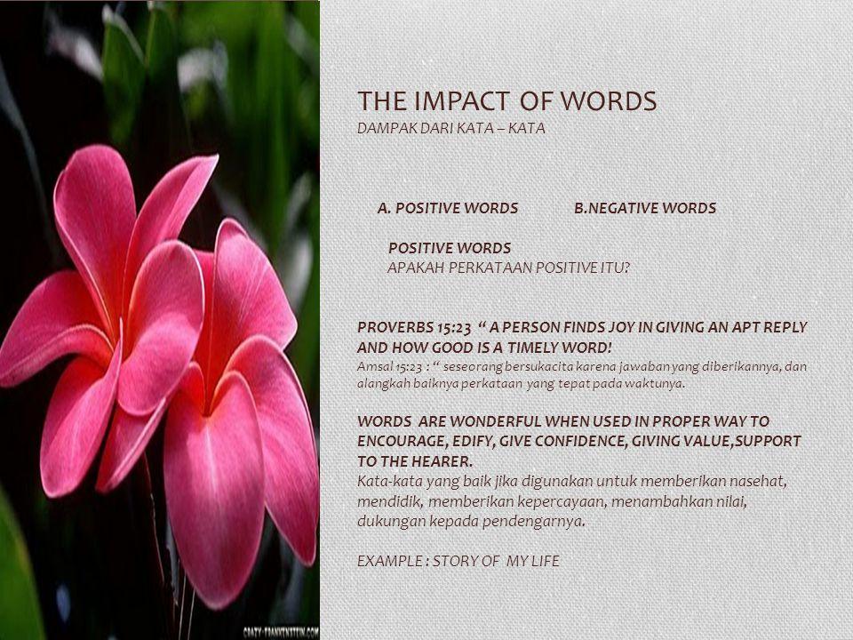 "THE IMPACT OF WORDS DAMPAK DARI KATA – KATA A. POSITIVE WORDS B.NEGATIVE WORDS POSITIVE WORDS APAKAH PERKATAAN POSITIVE ITU? PROVERBS 15:23 "" A PERSON"