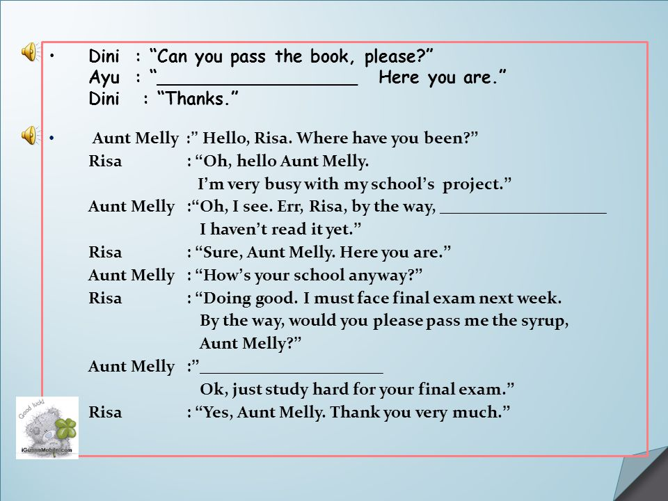 "Dini: ""Can you pass the book, please?"" Ayu: ""__________________ Here you are."" Dini : ""Thanks."" Aunt Melly : "" Hello, Risa. Where have you been? "" Ris"