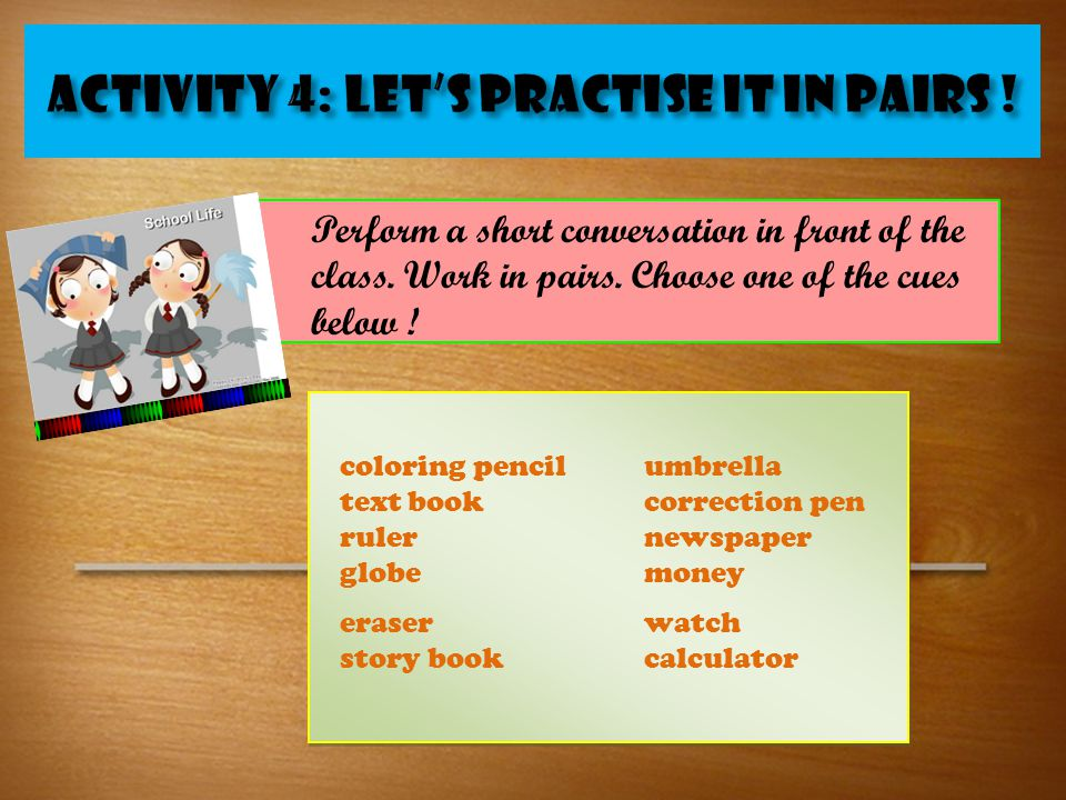 ACTIVITY 4: Let's practiSe it in PAIRS ! Perform a short conversation in front of the class. Work in pairs. Choose one of the cues below ! coloring pe