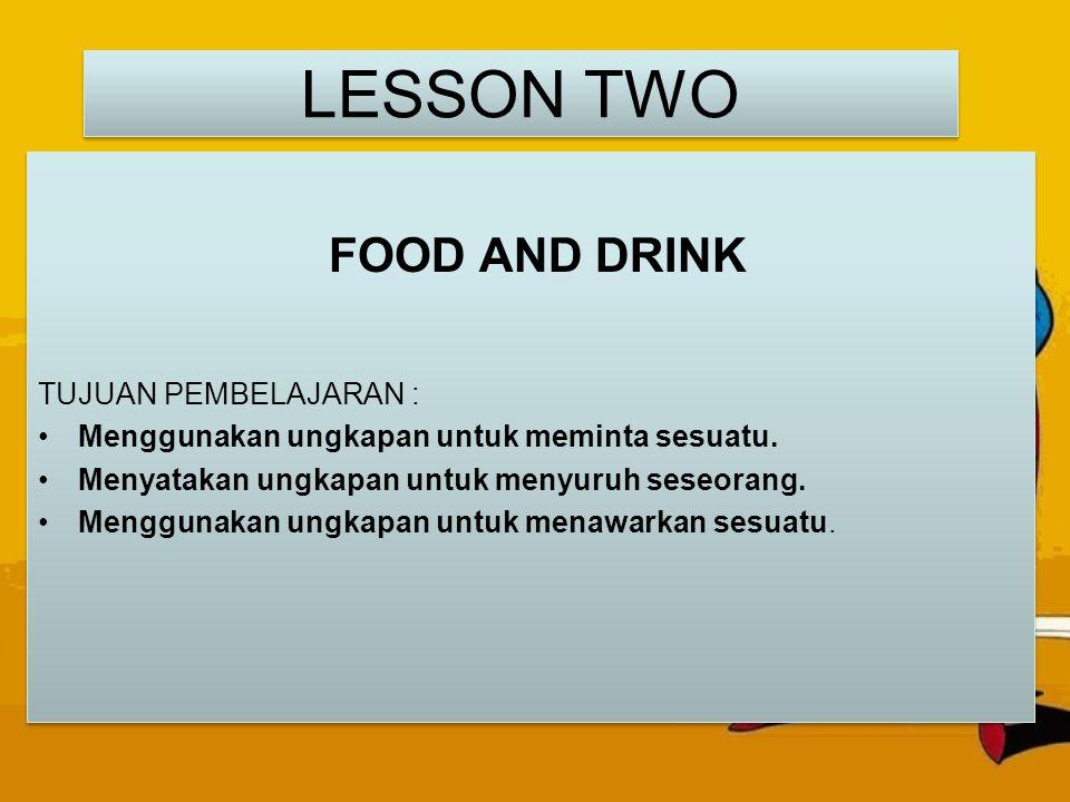 LESSON TWO FOOD AND DRINK TUJUAN PEMBELAJARAN : Menggunakan ungkapan untuk meminta sesuatu. Menyatakan ungkapan untuk menyuruh seseorang. Menggunakan